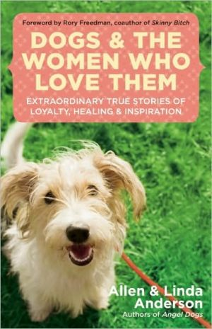 Dogs and the Women Who Love Them: Extraordinary True Stories of Loyalty, Healing, and Inspiration book written by Allen Anderson