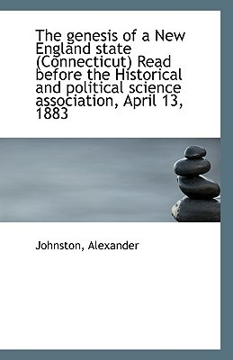 The genesis of a New England state (Connecticut) Read before the Historical and political sc... book written by Johnston Alexander