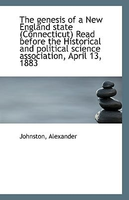 The genesis of a New England state (Connecticut) Read before the Historical and political sc... written by Johnston Alexander