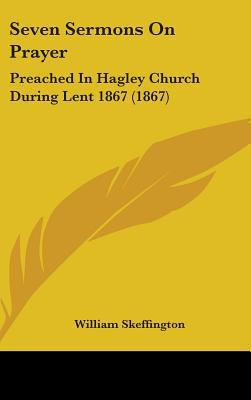 Seven Sermons on Prayer: Preached in Hagley Church During Lent 1867 (1867) written by William Skeffington, Skeffington