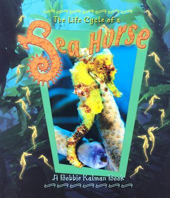 The Life Cycle of a Seahorse book written by Bobbie Kalman