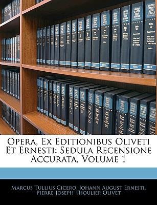Opera, Ex Editionibus Oliveti Et Ernesti: Sedula Recensione Accurata, Volume 1 book written by Cicero, Marcus Tullius , Ernesti, Johann August , Olivet, Pierre-Joseph Thoulier