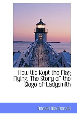 How We Kept the Flag Flying: The Story of the Siege of Ladysmith book written by MacDonald, Donald