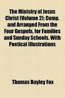 The Ministry of Jesus Christ (Volume 2); Comp. and Arranged from the Four Gospels, for Families and Sunday Schools. with Poetical Illustrations written by Fox, Thomas Bayley