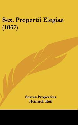 Sex. Propertii Elegiae (1867) written by Propertius, Sextus , Keil, Heinrich