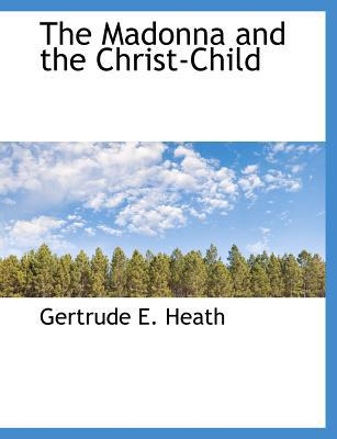 The Madonna and the Christ-Child book written by Heath, Gertrude E.