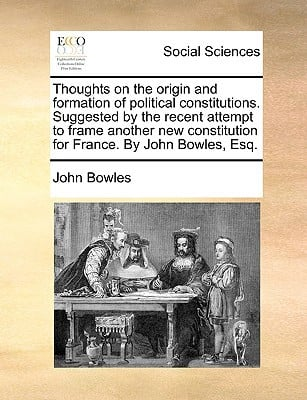 Thoughts on the Origin and Formation of Political Constitutions. Suggested by the Recent Attempt to Frame Another New Constitution for France. by John written by Bowles, John