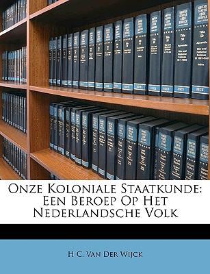 Onze Koloniale Staatkunde: Een Beroep Op Het Nederlandsche Volk book written by Van Der Wijck, H. C.