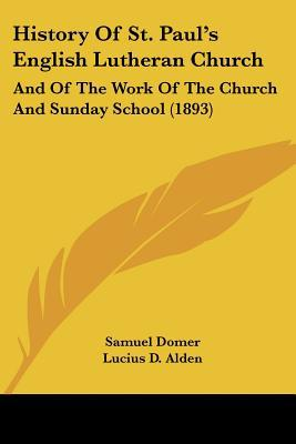 History Of St. Paul's English Lutheran Church: And Of The Work Of The Church And Sunday Scho... written by Samuel Domer