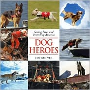 Dog Heroes : Saving Lives and Protecting America book written by Jen Bidner