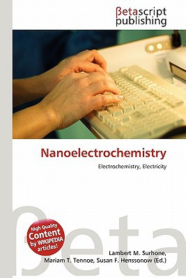 Nanoelectrochemistry written by Surhone, Lambert M. , Tennoe, Mariam T. , Henssonow, Susan F.