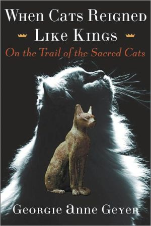 When Cats Reigned Like Kings: On the Trail of the Sacred Cats book written by Georgie Anne Geyer