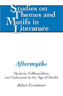 Aftermyths: Hysteria, Colloquialism, and Caricature in the Age of Doubt book written by Robert G. Eisenhauer