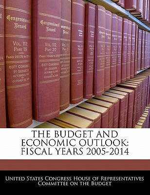 The Budget and Economic Outlook: Fiscal Years 2005-2014 written by United States Congress House of Represen