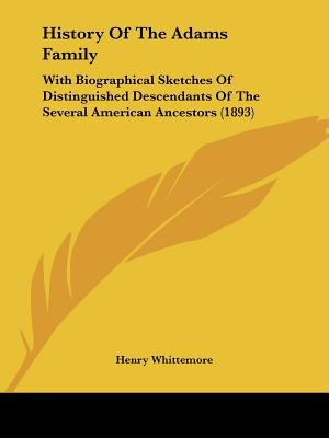 History Of The Adams Family: With Biographical Sketches Of Distinguished Descendants Of The ... written by Henry Whittemore