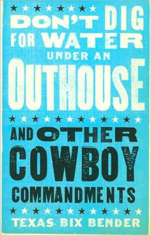 Don't Dig for Water Under an Outhouse: and Other Cowboy Commandments written by Texas Bix Bender