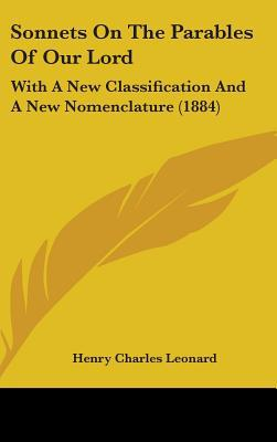 Sonnets on the Parables of Our Lord: With a New Classification and a New Nomenclature (1884) written by Leonard, Henry Charles