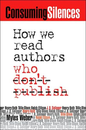Consuming Silences: How We Read Authors Who Don't Publish book written by Myles Weber
