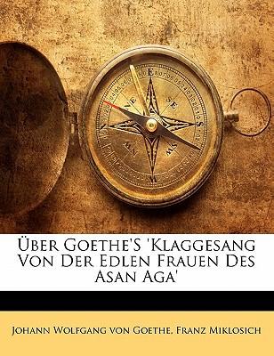 Ber Goethe's 'Klaggesang Von Der Edlen Frauen Des Asan Aga' book written by Von Goethe, Johann Wolfgang , Miklosich, Franz