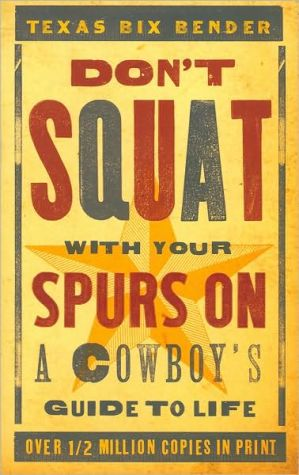 Don't Squat With Your Spurs On: A Cowboy's Guide to Life written by Texas Bix Bender