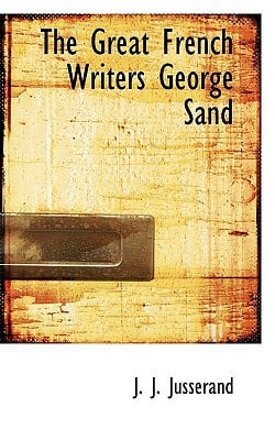 The Great French Writers: George Sand book written by J. J. Jusserand