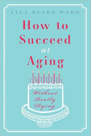 How to Succeed at Aging Without Really Dying book written by Lyla Blake Ward