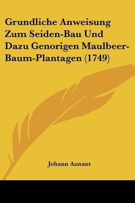 Grundliche Anweisung Zum Seiden-Bau Und Dazu Genorigen Maulbeer-Baum-Plantagen (1749) written by Aunant, Johann