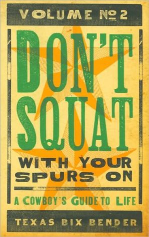 Don't Squat With Your Spurs On, Volume No. 2: A Cowboy's Guide to Life written by Texas Bix Bender