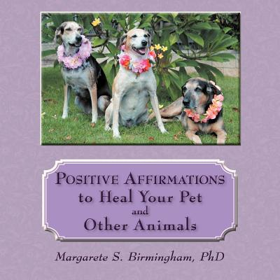 Positive Affirmations to Heal Your Pet and Other Animals book written by Margarete S. Birmingham Phd