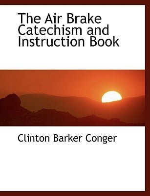 The Air Brake Catechism and Instruction Book written by Conger, Clinton Barker