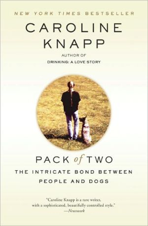 Pack of Two: The Intricate Bond Between People and Dogs written by Caroline Knapp