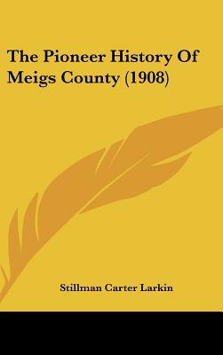 The Pioneer History Of Meigs County (1908) written by Stillman Carter Larkin