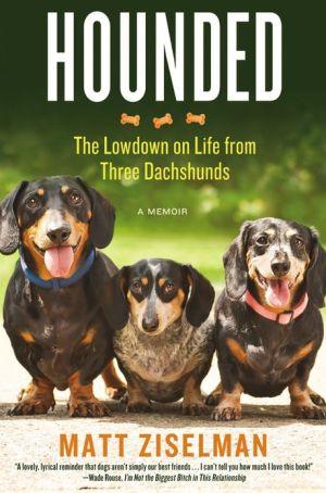 Hounded: The Lowdown on Life from Three Dachshunds book written by Matt Ziselman