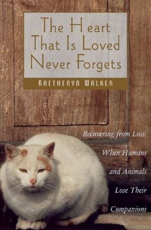 The Heart That Is Loved Never Forgets: Recovering from Loss: When Humans & Animals Lose Their Companions book written by Kaetheryn Walker