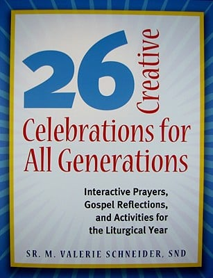 26 Creative Celebrations for All Generations: Interactive Prayers, Gospel Reflections, and Activities for the Liturgical Year written by Schneider, M. Valerie