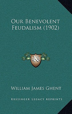 Our Benevolent Feudalism (1902) written by Ghent, William James