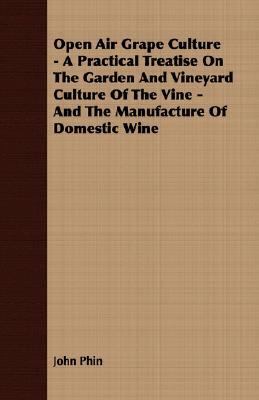 Open Air Grape Culture - A Practical Treatise on the Garden and Vineyard Culture of the Vine - And the Manufacture of Domestic Wine book written by Phin, John