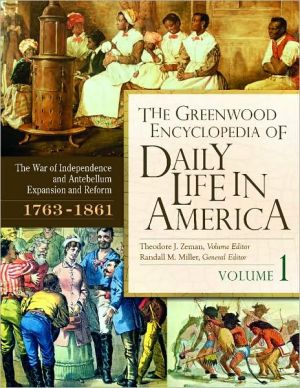 The Greenwood Encyclopedia of Daily Life in America: Volume 1, the War of Independence and Antebellum Expansion and Reform, 1763-1861 book written by Miller, Randall , Zeman, Theodore J.