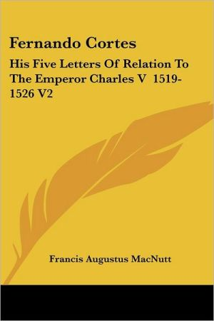 Fernando Cortes: His Five Letters of Relation to the Emperor book written by Francis Augustus MacNutt