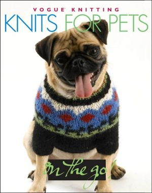 Vogue Knitting on the Go! Knits for Pets book written by Trisha Malcolm