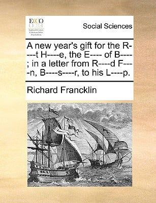 A New Year's Gift for the R----T H----E, the E---- Of B----; In a Letter from R----D F----N, B----S----R, to His L----P. written by Francklin, Richard