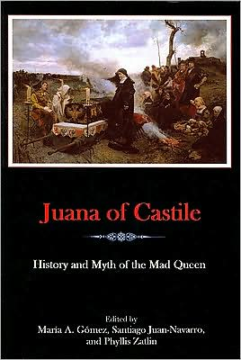 Juana of Castile: History and Myth of the Mad Queen book written by María A. Gómez