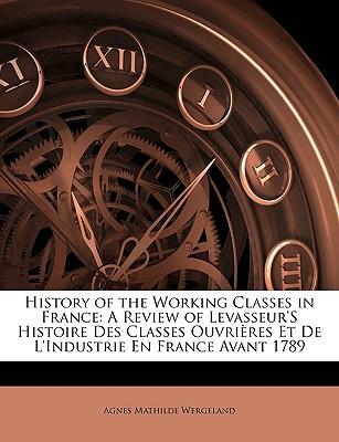 History of the Working Classes in France: A Review of Levasseur's Histoire Des Classes Ouvri Res Et de L'Industrie En France Avant 1789 book written by Wergeland, Agnes Mathilde