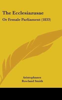 The Ecclesiazusae: Or Female Parliament (1833) written by Aristophanes , Smith, Rowland