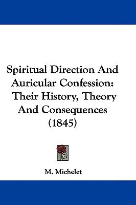 Spiritual Direction And Auricular Confession: Their History, Theory And Consequences (1845) written by M. Michelet