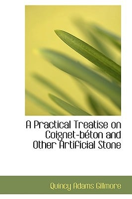 A Practical Treatise on Coignet-B Ton and Other Artificial Stone book written by Gillmore, Quincy Adams