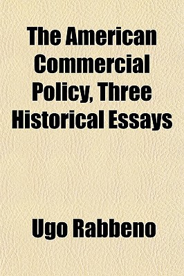 The American Commercial Policy, Three Historical Essays written by Rabbeno, Ugo