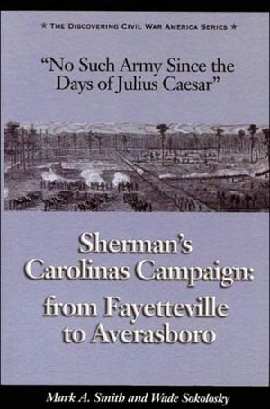 No Such Army since the Days of Julius Caesar: Sherman's Carolinas Campaign from Fayetteville to Averasboro book written by Mark A. Smith
