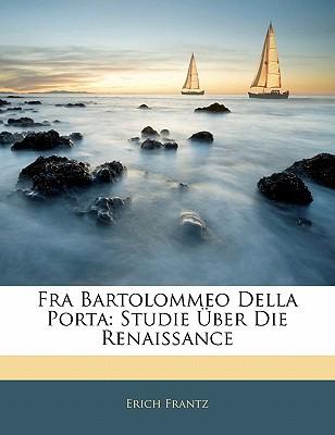 Fra Bartolommeo Della Porta: Studie Ber Die Renaissance book written by Frantz, Erich