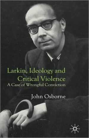 Larkin, Ideology And Critical Violence written by John Osborne